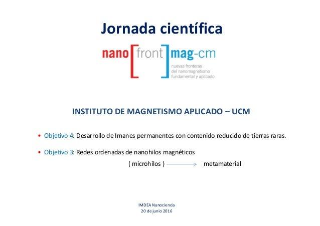 Jornada científica IMDEA Nanociencia 20 de junio 2016 INSTITUTO DE MAGNETISMO APLICADO – UCM • Objetivo 4: Desarrollo de I...