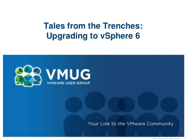 © 2010 VMware Inc. All rights reserved Tales from the Trenches: Upgrading to vSphere 6