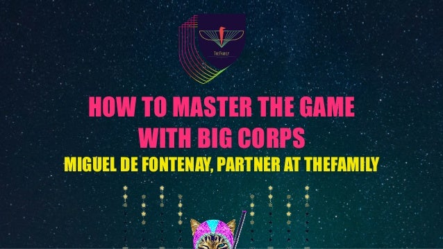 HOW TO MASTER THE GAME WITH BIG CORPS MIGUEL DE FONTENAY, PARTNER AT THEFAMILY