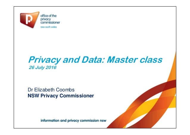 Privacy and Data: Master class 26 July 2016 Dr Elizabeth Coombs NSW Privacy Commissioner