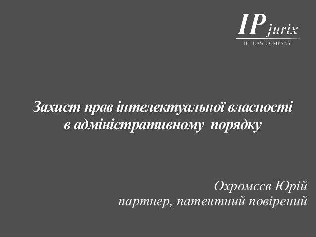 Захист прав інтелектуальної власності в адміністративному порядку Охромєєв Юрій партнер, патентний повірений