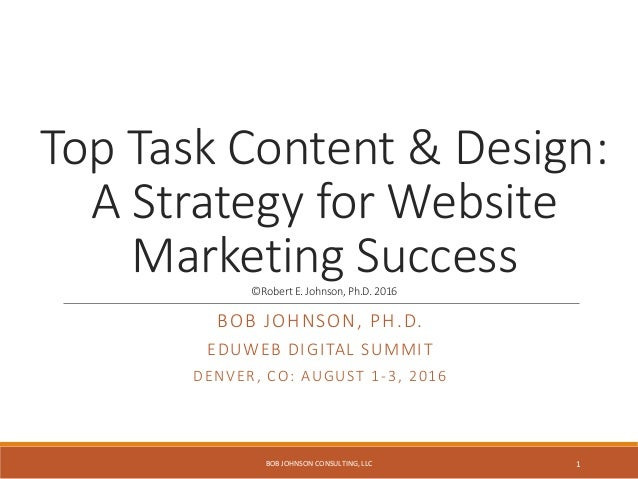 Top Task Content & Design: A Strategy for Website Marketing Success©RobertE.Johnson,Ph.D.2016 BOB JOHNSON, PH.D. EDUWEB DI...