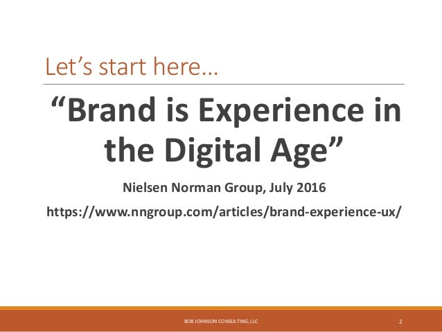 """Let's start here… """"Brand is Experience in the Digital Age"""" Nielsen Norman Group, July 2016 https://www.nngroup.com/article..."""