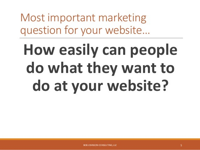 Most important marketing question for your website… How easily can people do what they want to do at your website? BOB JOH...