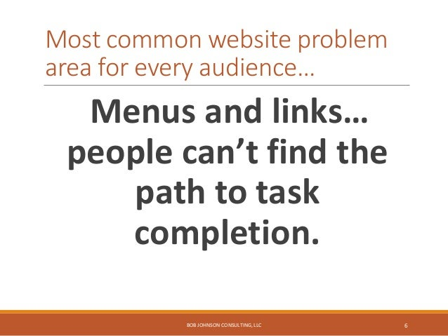 Most common website problem area for every audience… Menus and links… people can't find the path to task completion. BOB J...