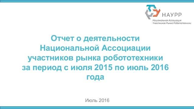 Отчет о деятельности Национальной Ассоциации участников рынка робототехники за период с июля 2015 по июль 2016 года Июль 2...