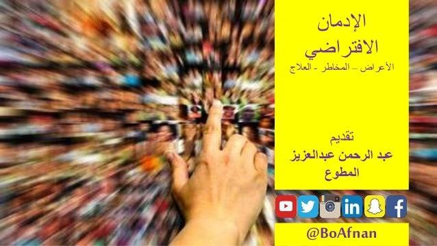 اإلدمان االفتراضي األعراض–المخاطر-العالج تقديم عبدالرحمنعبدالعزيز المطوع @BoAfnan