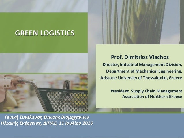 GREEN LOGISTICS Prof. Dimitrios Vlachos Director, Industrial Management Division, Department of Mechanical Engineering, Ar...