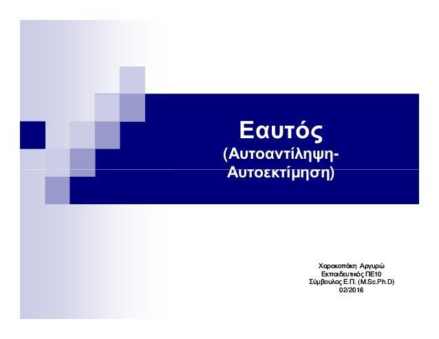 Εαυτός (Αυτοαντίληψη- Αυτοεκτίµηση)Αυτοεκτίµηση) ΧαροκοπάκηΧαροκοπάκη ΑργυρώΑργυρώ Εκπαιδευτικός ΠΕ10Εκπαιδευτικός ΠΕ10 Σύ...