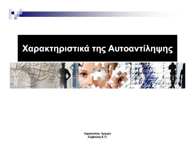 Χαρακτηριστικά της ΑυτοαντίληψηςΧαρακτηριστικά της Αυτοαντίληψης ΧαροκοπάκηΧαροκοπάκη ΑργυρώΑργυρώ Σύµβουλος Ε.Π.Σύµβουλος...