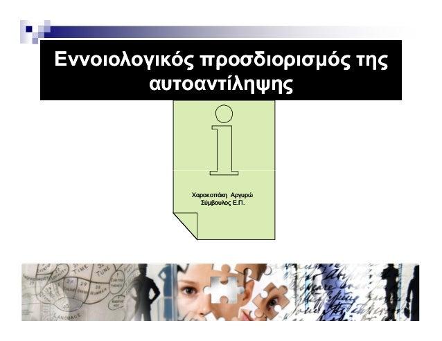 Εννοιολογικός προσδιορισµός τηςΕννοιολογικός προσδιορισµός της αυτοαντίληψηςαυτοαντίληψης ΧαροκοπάκηΧαροκοπάκη ΑργυρώΑργυρ...