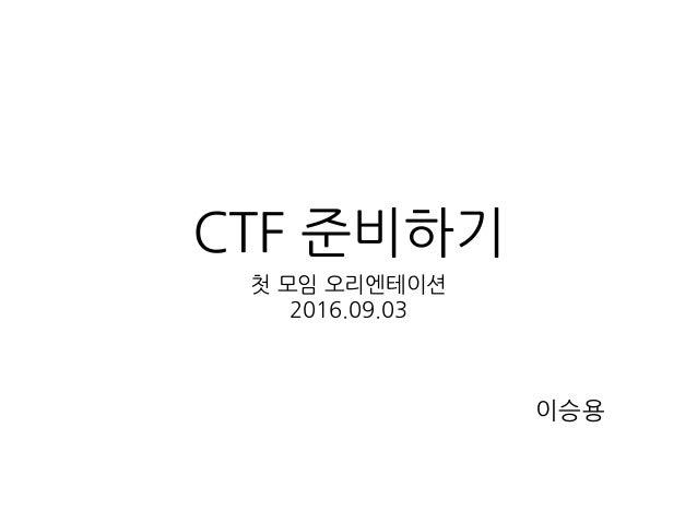 CTF 준비하기 첫 모임 오리엔테이션 2016.09.03 이승용