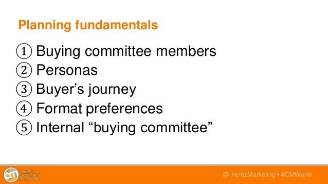 @TwitterHandle • #CMWorld@ HeinzMarketing • #CMWorld Planning fundamentals ① Buying committee members ② Personas ③ Buyer's...