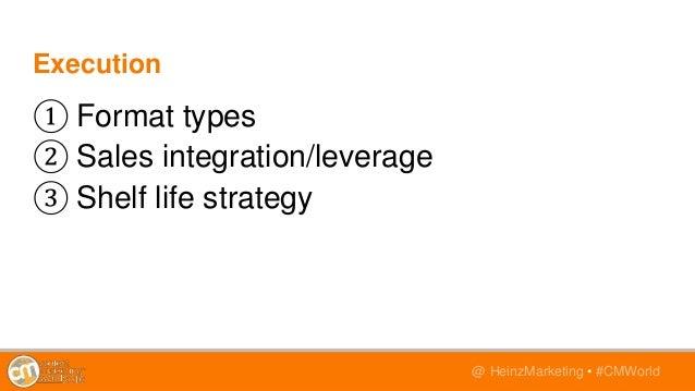 @TwitterHandle • #CMWorld@ HeinzMarketing • #CMWorld Execution ① Format types ② Sales integration/leverage ③ Shelf life st...