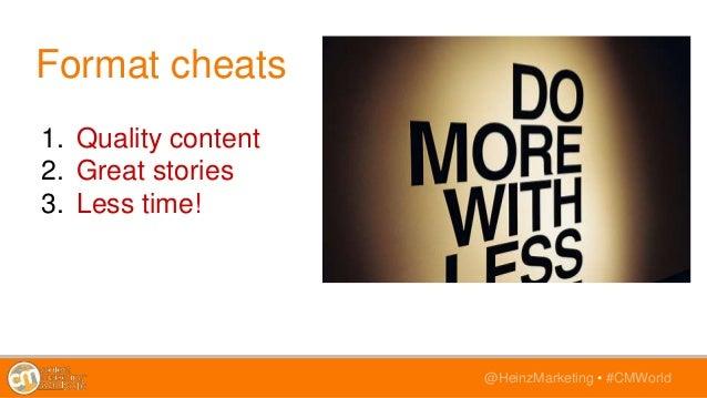 @HeinzMarketing • #CMWorld Format cheats 1. Quality content 2. Great stories 3. Less time!