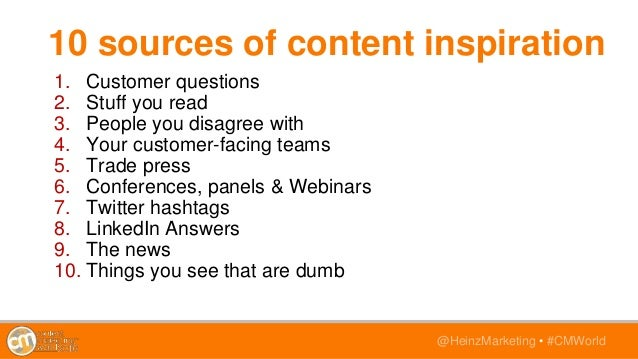 @HeinzMarketing • #CMWorld 10 sources of content inspiration 1. Customer questions 2. Stuff you read 3. People you disagre...