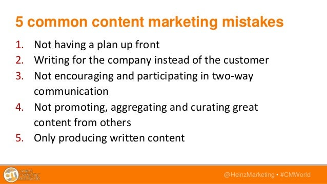 @HeinzMarketing • #CMWorld 5 common content marketing mistakes 1. Not having a plan up front 2. Writing for the company in...