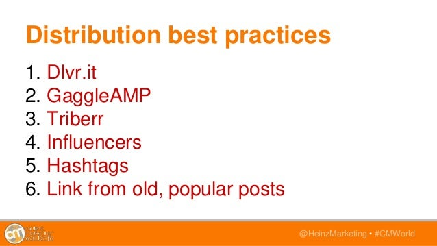 @HeinzMarketing • #CMWorld Distribution best practices 1. Dlvr.it 2. GaggleAMP 3. Triberr 4. Influencers 5. Hashtags 6. Li...