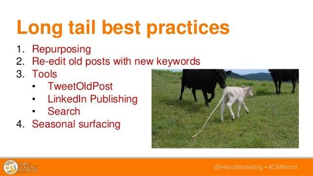 @HeinzMarketing • #CMWorld Long tail best practices 1. Repurposing 2. Re-edit old posts with new keywords 3. Tools • Tweet...