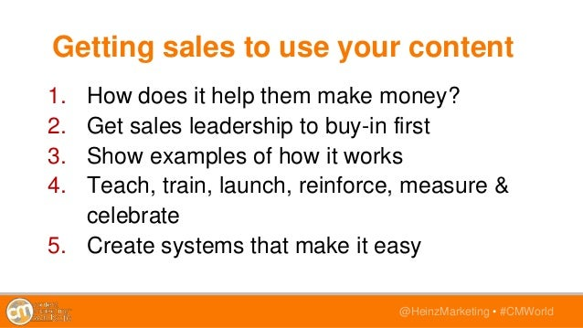 @HeinzMarketing • #CMWorld Getting sales to use your content 1. How does it help them make money? 2. Get sales leadership ...