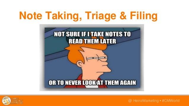 @TwitterHandle • #CMWorld@ HeinzMarketing • #CMWorld Note Taking, Triage & Filing