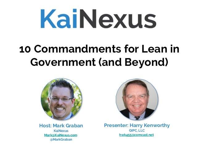 Presenter: Harry Kenworthy QIPC, LLC hwk455@comcast.net 10 Commandments for Lean in Government (and Beyond) Host: Mark Gra...