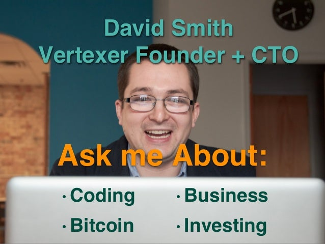 David Smith Vertexer Founder + CTO •Coding •Bitcoin •Business •Investing Ask me About: