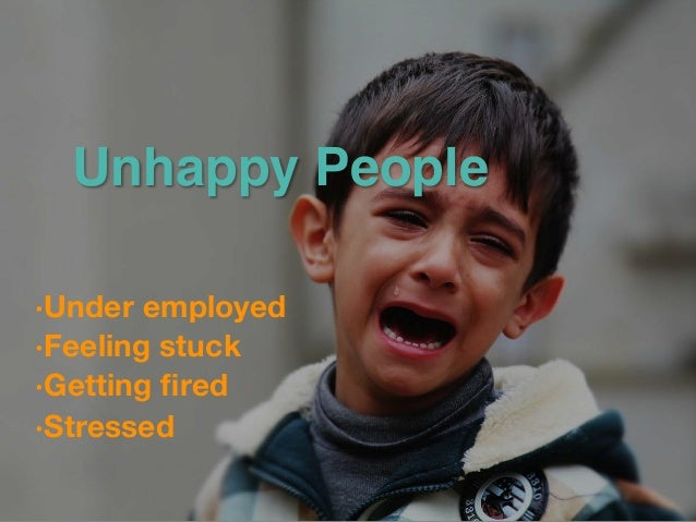 Unhappy People •Under employed  •Feeling stuck  •Getting fired  •Stressed