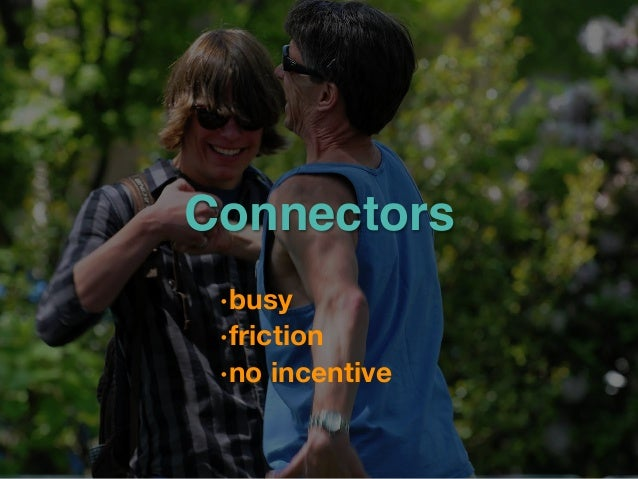 Connectors •busy •friction •no incentive
