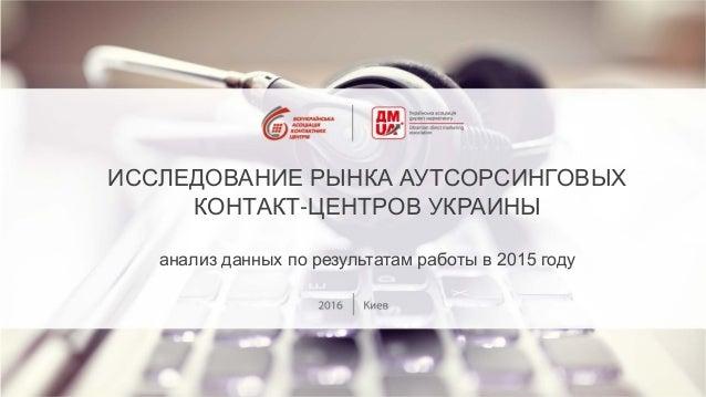 ИССЛЕДОВАНИЕ РЫНКА АУТСОРСИНГОВЫХ КОНТАКТ-ЦЕНТРОВ УКРАИНЫ анализ данных по результатам работы в 2015 году