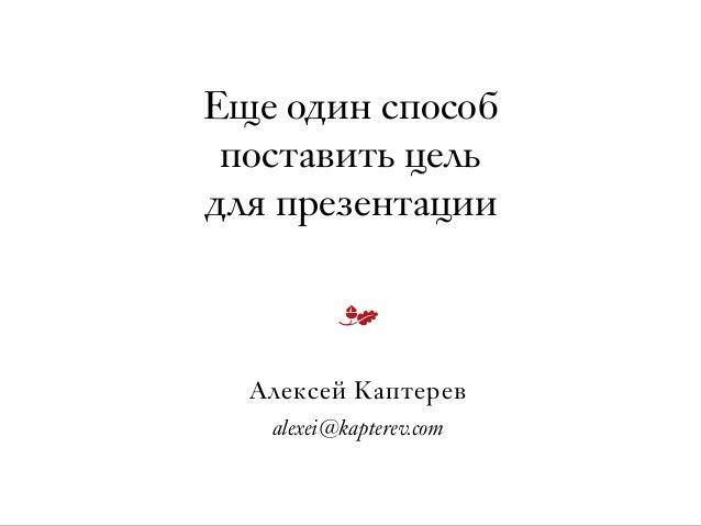 Еще один способ  поставить цель  для презентации Алексей Каптерев alexei@kapterev.com m