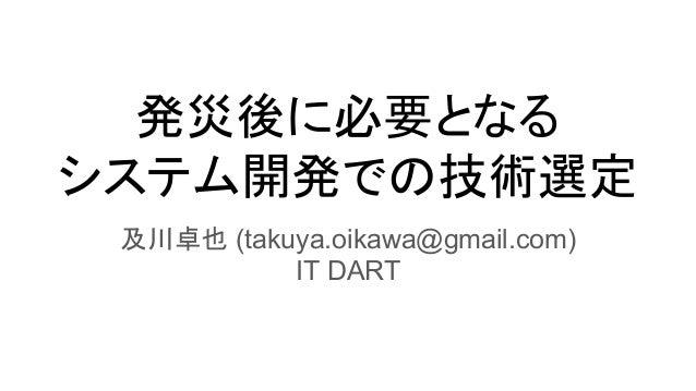 発災後に必要となる システム開発での技術選定 及川卓也 (takuya.oikawa@gmail.com) IT DART