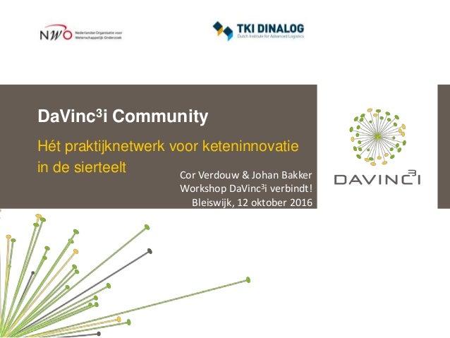 DaVinc3i Community Hét praktijknetwerk voor keteninnovatie in de sierteelt Cor Verdouw & Johan Bakker Workshop DaVinc3i ve...