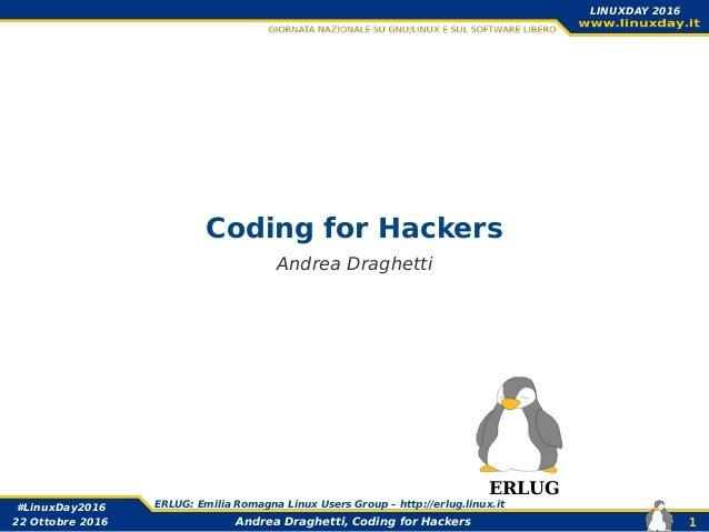 Andrea Draghetti, Coding for Hackers #LinuxDay2016 ERLUG: Emilia Romagna Linux Users Group – http://erlug.linux.it 1 LINUX...