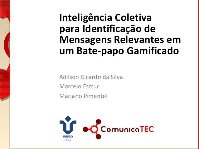 Inteligência Coletiva para Identificação de Mensagens Relevantes em um Bate-papo Gamificado Adilson Ricardo da Silva Marce...