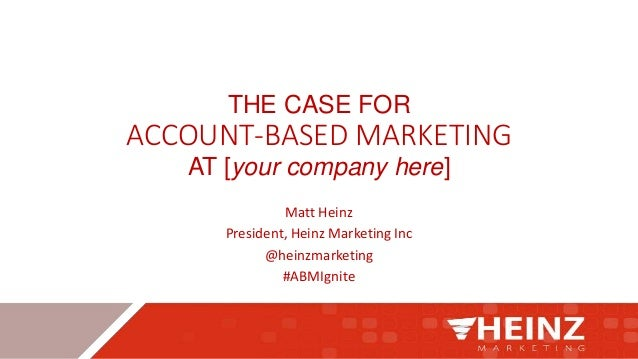 THE CASE FOR ACCOUNT-BASED MARKETING AT [your company here] Matt Heinz President, Heinz Marketing Inc @heinzmarketing #ABM...