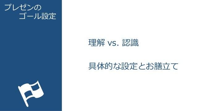 プレゼンの ゴール設定 理解 vs. 認識 具体的な設定とお膳立て