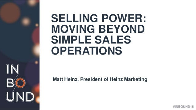 #INBOUND16 @heinzmarketing SELLING POWER: MOVING BEYOND SIMPLE SALES OPERATIONS Matt Heinz, President of Heinz Marketing