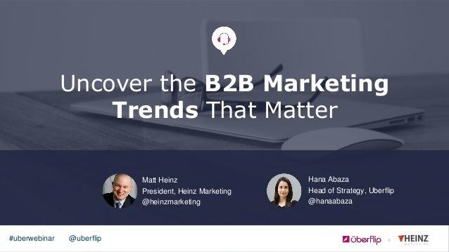 @uberflip#uberwebinar Uncover the B2B Marketing Trends That Matter Matt Heinz President, Heinz Marketing @heinzmarketing H...