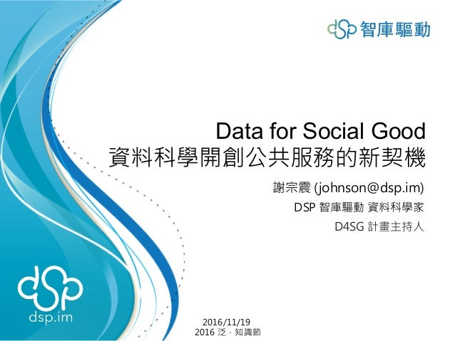 Data for Social Good 資料科學開創公共服務的新契機 謝宗震 (johnson@dsp.im) DSP 智庫驅動 資料科學家 D4SG 計畫主持人 2016/11/19 2016 泛.知識節