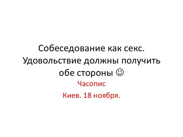 Собеседование как секс. Удовольствие должны получить обе стороны  Часопис Киев. 18 ноября.