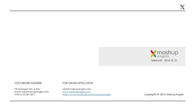Media Kit 2016.10. 31. FOR FURTHER INQUIRIES PR Manager Min Ju Kim Email: kmj@mashupangels.com Office: 02-581-5871 copyrig...