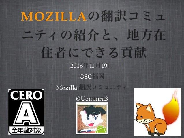 MOZILLAの翻訳コミュ ニティの紹介と、地方在 住者にできる貢献 2016年11月19日 OSC福岡 Mozilla 翻訳コミュニティ @Uemmra3