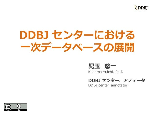 DDBJ センターにおける 一次データベースの展開 児玉 悠一 Kodama Yuichi, Ph.D DDBJ センター、アノテータ DDBJ center, annotator