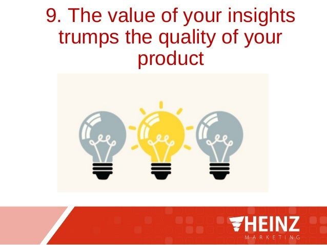 9. The value of your insights trumps the quality of your product