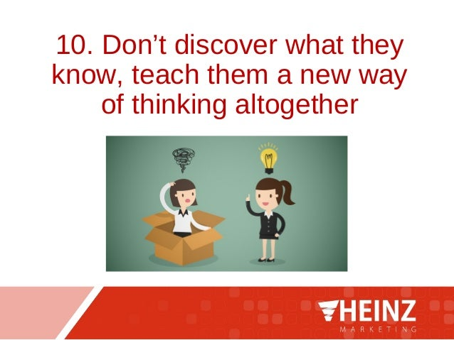 10. Don't discover what they know, teach them a new way of thinking altogether