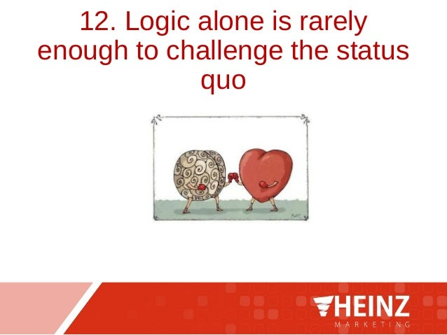 12. Logic alone is rarely enough to challenge the status quo
