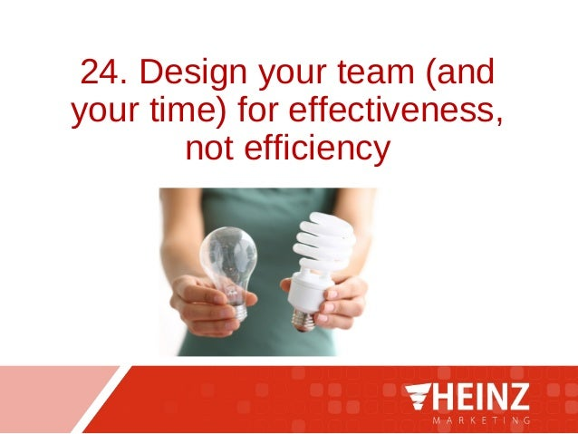 24. Design your team (and your time) for effectiveness, not efficiency