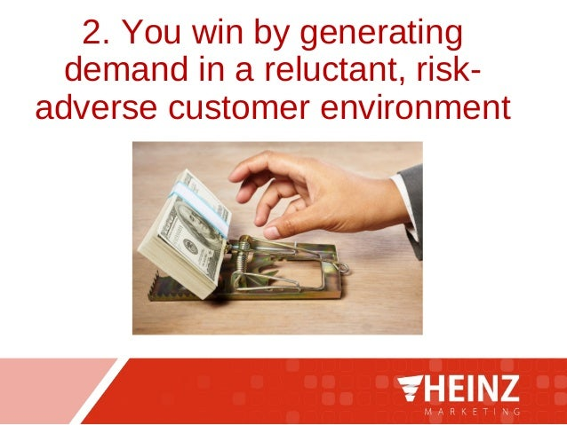 2. You win by generating demand in a reluctant, risk- adverse customer environment