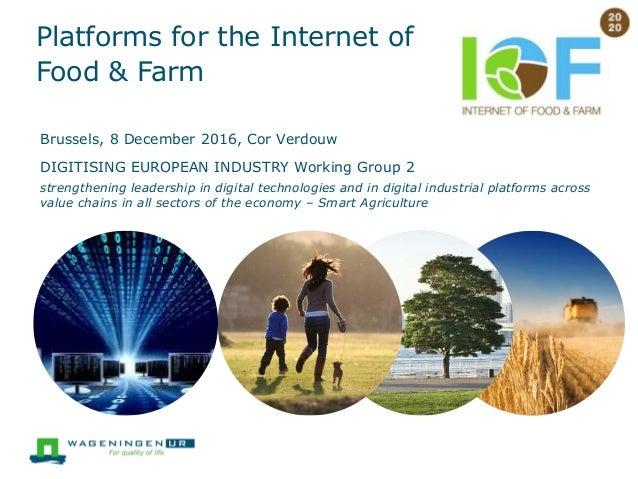 Platforms for the Internet of Food & Farm Brussels, 8 December 2016, Cor Verdouw DIGITISING EUROPEAN INDUSTRY Working Grou...